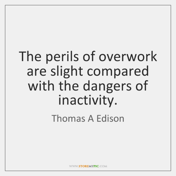 The perils of overwork are slight compared with the dangers of inactivity.