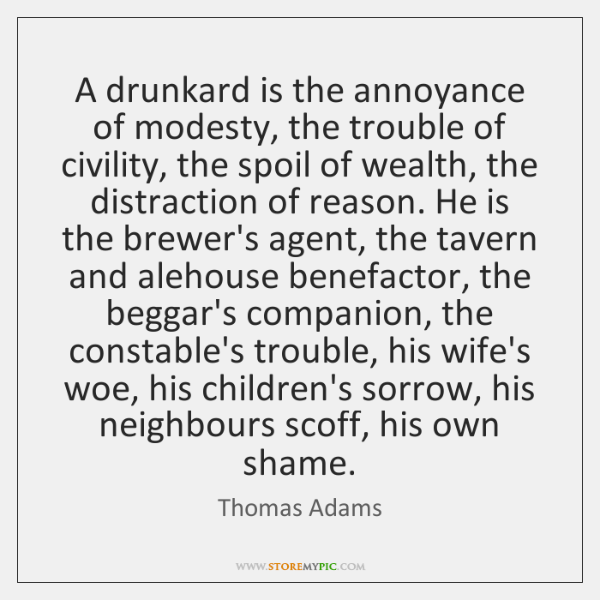 A drunkard is the annoyance of modesty, the trouble of civility, the ...