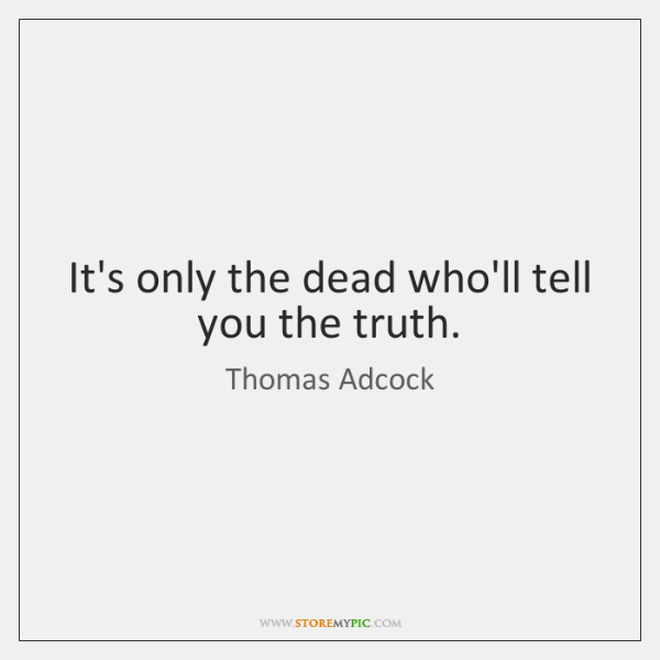 It's only the dead who'll tell you the truth.