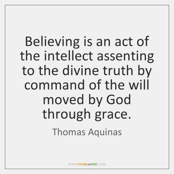 Believing is an act of the intellect assenting to the divine truth ...