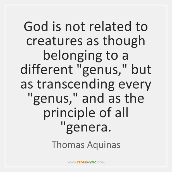 "God is not related to creatures as though belonging to a different ""..."