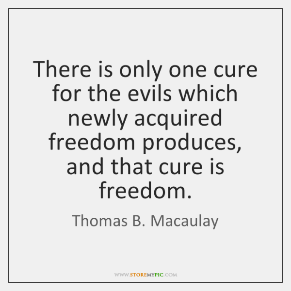There is only one cure for the evils which newly acquired freedom ...