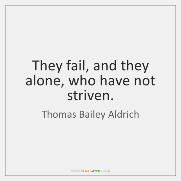 They fail, and they alone, who have not striven.