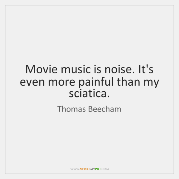 Movie music is noise. It's even more painful than my sciatica.