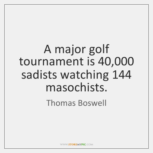A major golf tournament is 40,000 sadists watching 144 masochists.