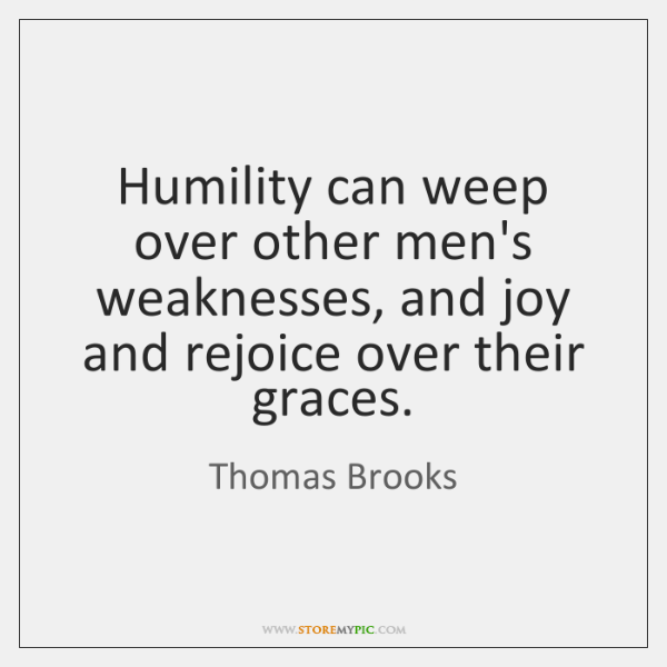 Humility can weep over other men's weaknesses, and joy and rejoice over ...