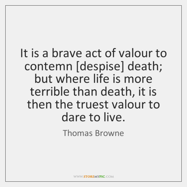 It is a brave act of valour to contemn [despise] death; but ...
