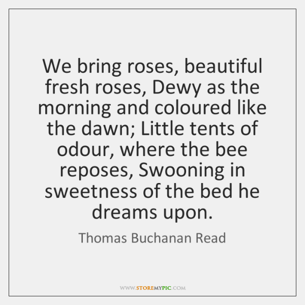We bring roses, beautiful fresh roses, Dewy as the morning and coloured ...