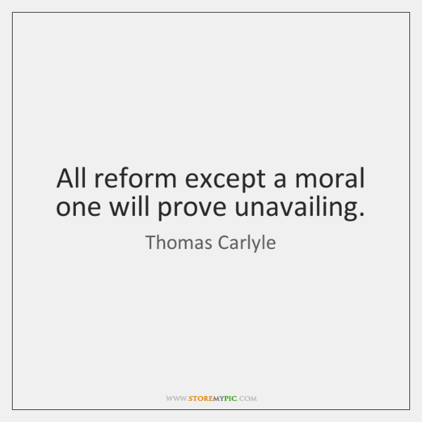 All reform except a moral one will prove unavailing.