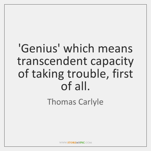 'Genius' which means transcendent capacity of taking trouble, first of all.