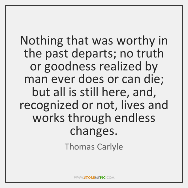 Nothing that was worthy in the past departs; no truth or goodness ...