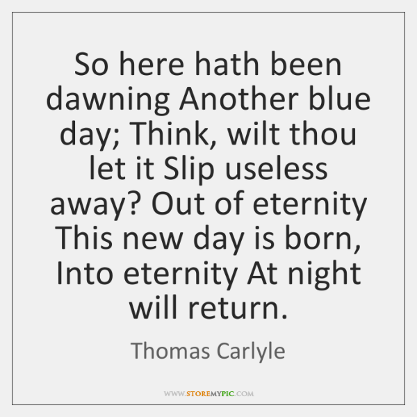 So here hath been dawning Another blue day; Think, wilt thou let ...