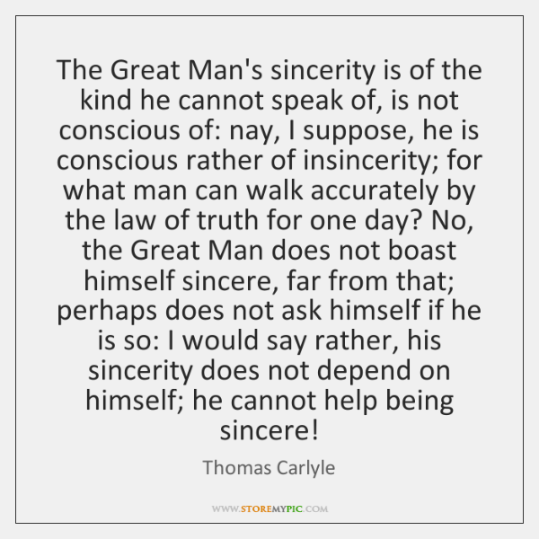 The Great Man's sincerity is of the kind he cannot speak of, ...