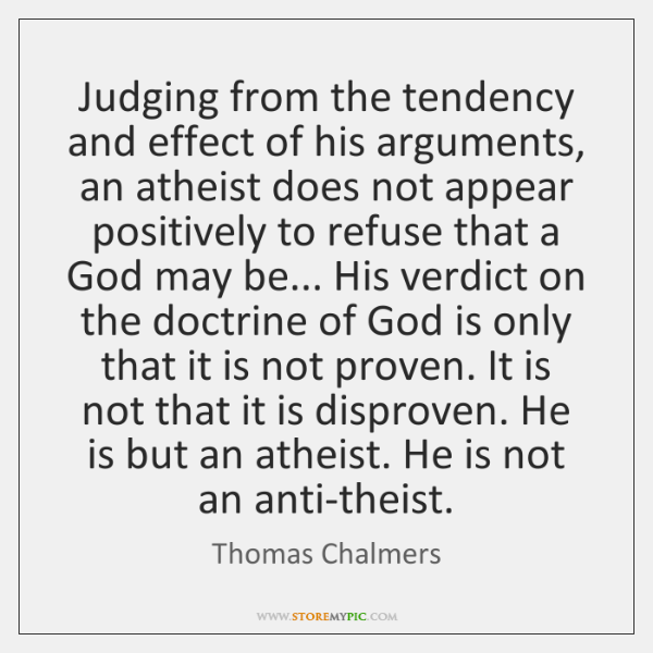 Judging from the tendency and effect of his arguments, an atheist does ...
