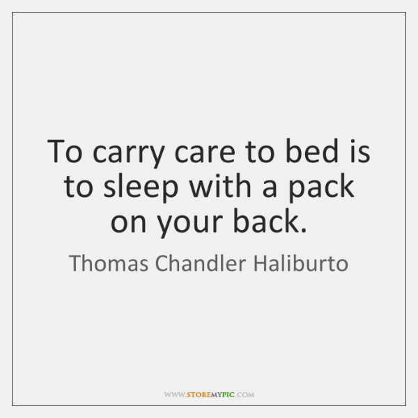 To carry care to bed is to sleep with a pack on ...