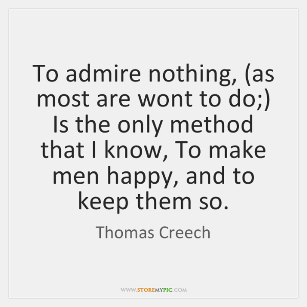 To admire nothing, (as most are wont to do;) Is the only ...