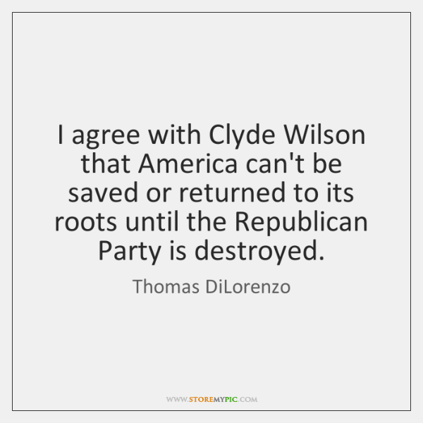 I agree with Clyde Wilson that America can't be saved or returned ...