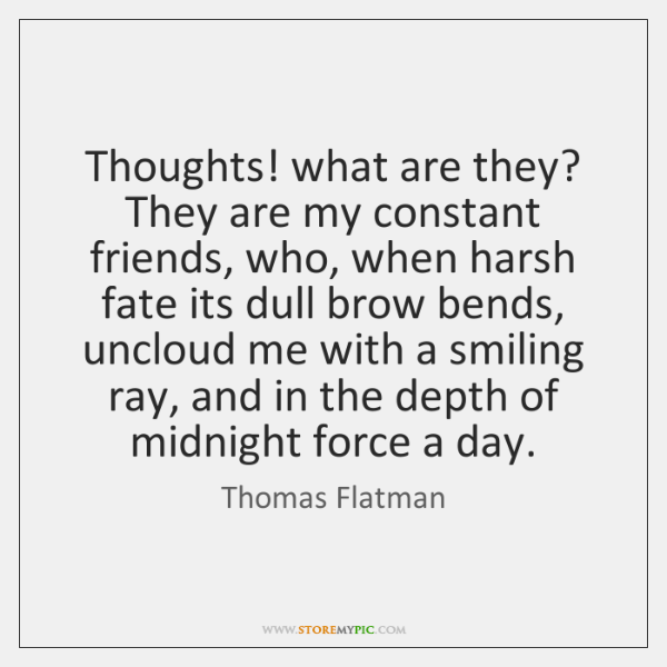Thoughts! what are they? They are my constant friends, who, when harsh ...