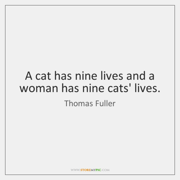 A cat has nine lives and a woman has nine cats' lives.