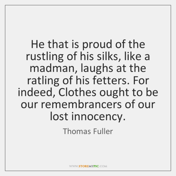 He that is proud of the rustling of his silks, like a ...
