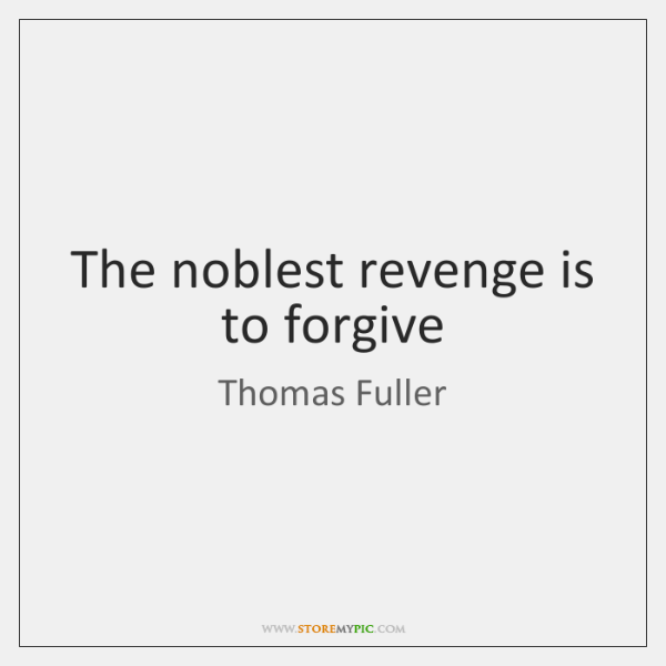 The noblest revenge is to forgive