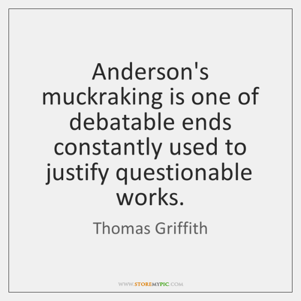 Anderson's muckraking is one of debatable ends constantly used to justify questionable ...