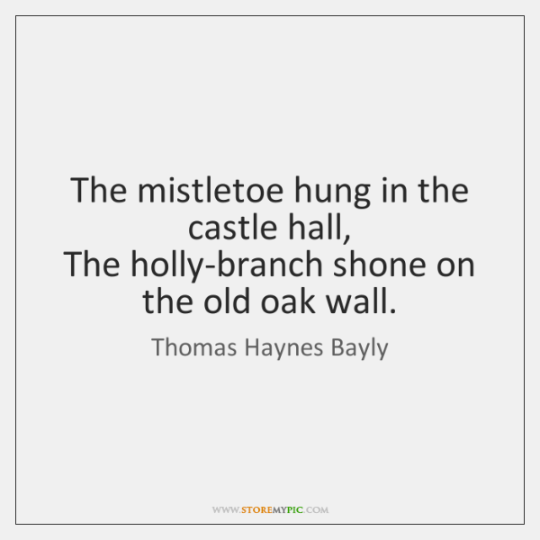 The mistletoe hung in the castle hall,   The holly-branch shone on the ...