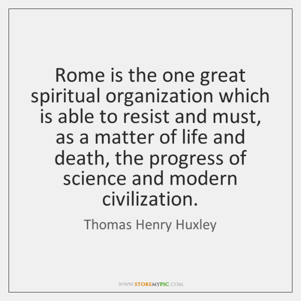 Rome is the one great spiritual organization which is able to resist ...