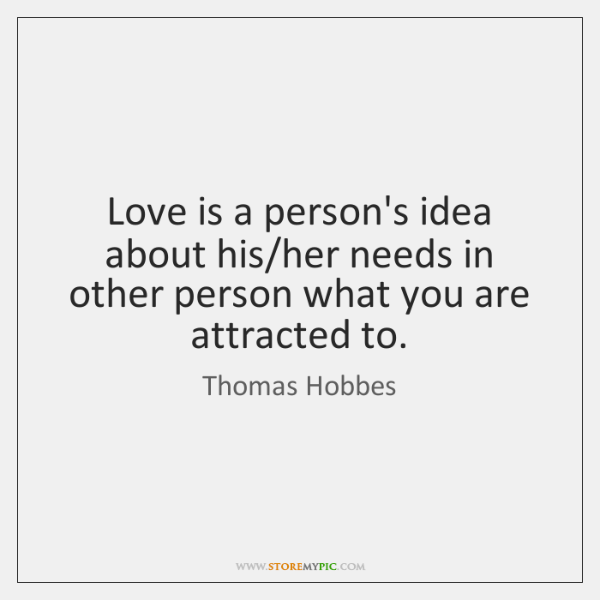 Love is a person's idea about his/her needs in other person ...