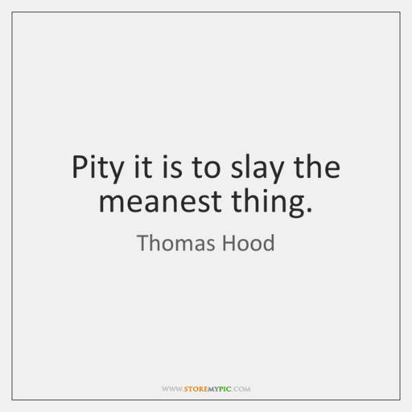 Pity it is to slay the meanest thing.