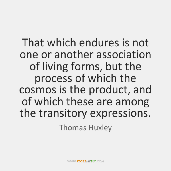 That which endures is not one or another association of living forms, ...