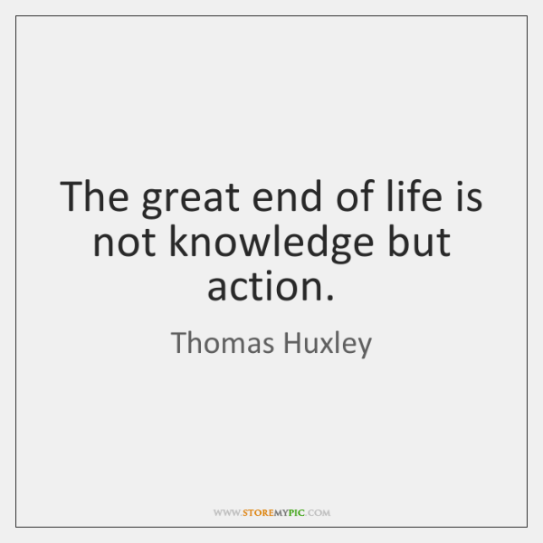 The great end of life is not knowledge but action.