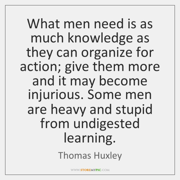 What men need is as much knowledge as they can organize for ...
