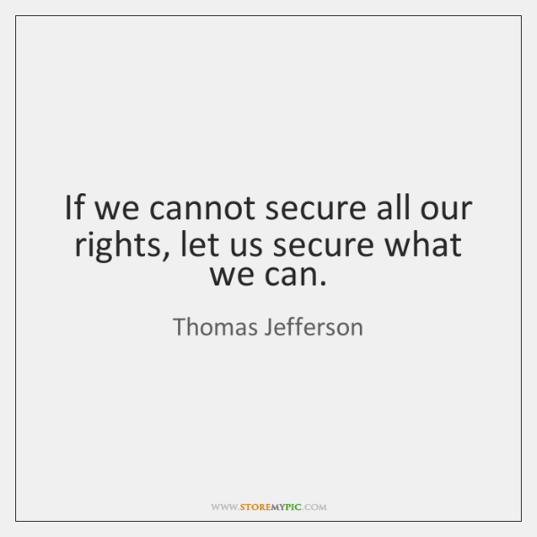 If we cannot secure all our rights, let us secure what we ...