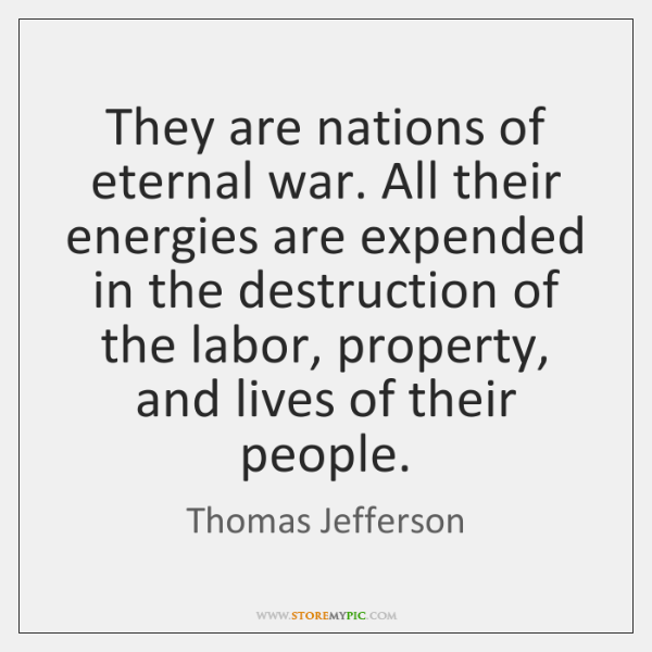 They are nations of eternal war. All their energies are expended in ...