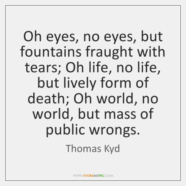 Oh eyes, no eyes, but fountains fraught with tears; Oh life, no ...