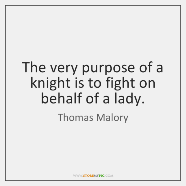 The very purpose of a knight is to fight on behalf of ...