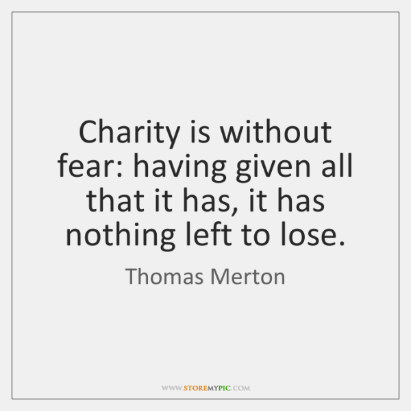 Charity is without fear: having given all that it has, it has ...
