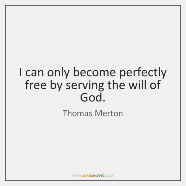 I can only become perfectly free by serving the will of God.