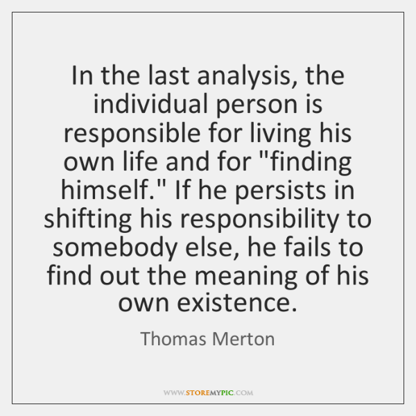 In the last analysis, the individual person is responsible for living his ...