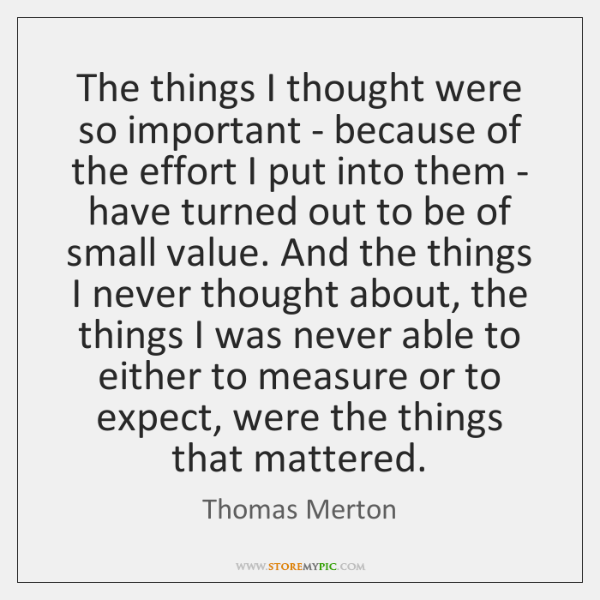 The things I thought were so important - because of the effort ...