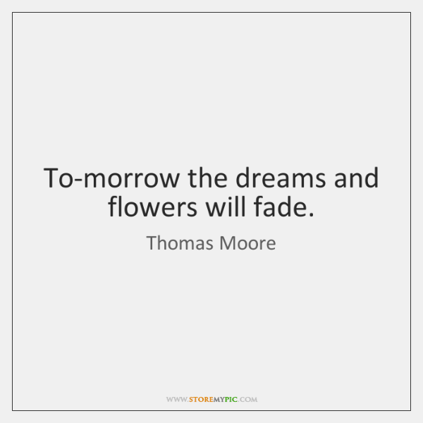 To-morrow the dreams and flowers will fade.