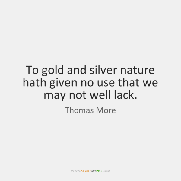 To gold and silver nature hath given no use that we may ...