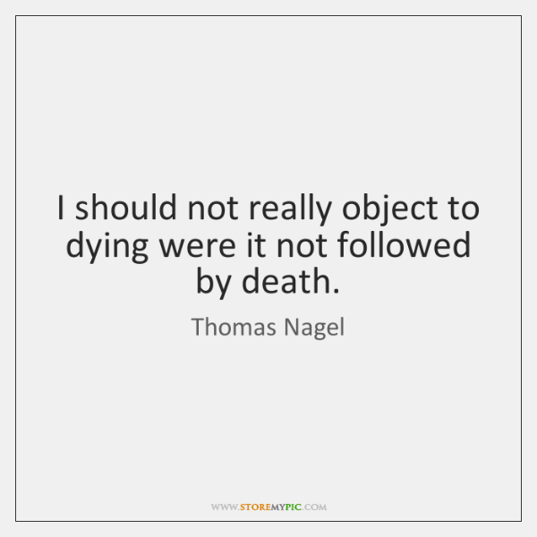 I should not really object to dying were it not followed by ...