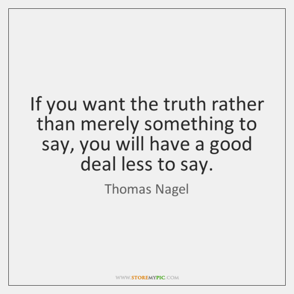If you want the truth rather than merely something to say, you ...