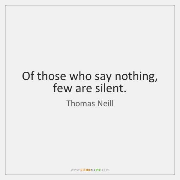 Of those who say nothing, few are silent.