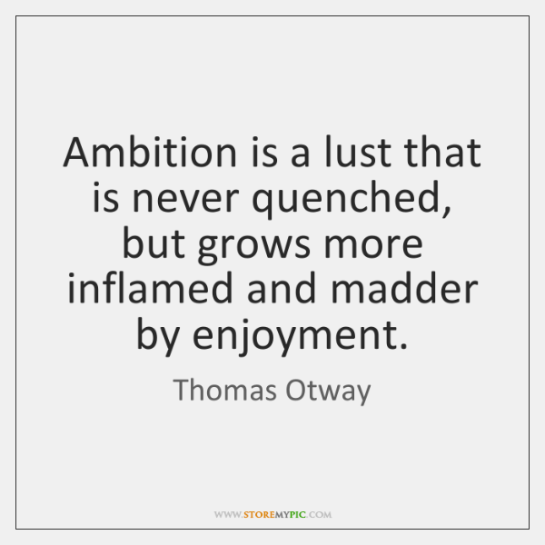 Ambition is a lust that is never quenched, but grows more inflamed ...