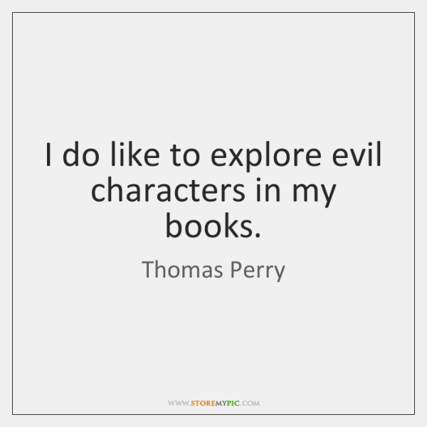 I do like to explore evil characters in my books.