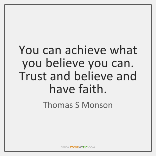 You can achieve what you believe you can. Trust and believe and ...