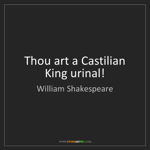 William Shakespeare: Thou art a Castilian King urinal!